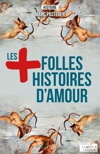 Marc Pasteger - Les plus folles histoires d'amour - Des romances hautes en couleurs.