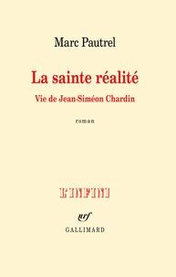 Marc Pautrel - La sainte réalité - Vie de Jean-Siméon Chardin.