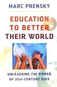 Marc Prensky - Education to Better Their World - Unleashing the Power of 21st-Century Kids.