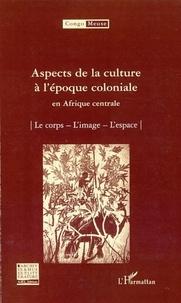 Marc Quaghebeur et Bibiane Tshibola Kalengayi - Aspects de la culture à l'époque coloniale en Afrique centrale - Volume 9 : Le corps ; L'image ; L'espace.