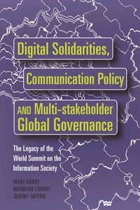 Marc Raboy et Jeremy Shtern - Digital Solidarities, Communication Policy and Multi-stakeholder Global Governance - The Legacy of the World Summit on the Information Society.