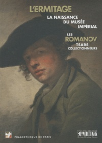 Marc Restellini - Les Romanov, tsars collectionneurs - L'Ermitage : naissance du musée impérial.