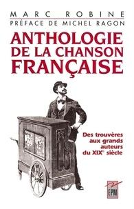 Marc Robine et Michel Ragon - Anthologie de la chanson francaise des trouveres aux grands auteurs du xix eme siecle.