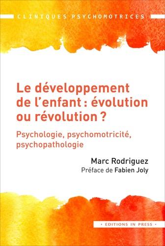 Marc Rodriguez - Le développement de l'enfant : évolution ou révolution ? - Psychologie, psychomotricité, psychopathologie.