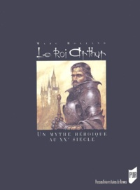 Marc Rolland - Le Roi Arthur - Le mythe héroïque et le roman historique au XXe siècle.