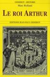 Marc Rolland - Le roi Arthur - De l'histoire au roman.