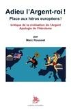 Marc Rousset - Adieu l'Argent-roi ! Place aux héros européens ! - Critique de la civilisation de l'argent ; Apologie de l'héroïsme.