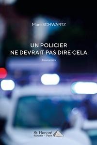 Marc Schwartz - Un policier ne devrait pas dire cela.