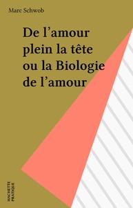 Marc Schwob - De l'amour plein la tête ou la Biologie de l'amour.
