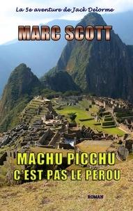 Marc Scott - Machu Picchu, c'est pas le Pérou - Une 5e aventure de Jack Delorme.