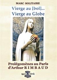 Marc Solitaire - Vierge au bol, au globe - Prolégomènes au Paris d'Arthur Rimbaud.