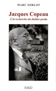 Marc Sorlot - Jacques Copeau - A la recherche du théâtre perdu.