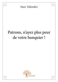 Marc Tallendier - Patrons, n'ayez plus peur de votre banquier!.
