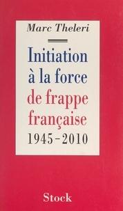 Marc Theleri - Initiation à la force de frappe française - 1945-2010.