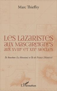 Les Lazaristes aux Mascareignes aux XVIIIe et XIXe siècles- Ile Bourbon (La Réunion) et Ile de France (Maurice) - Marc Thieffry |