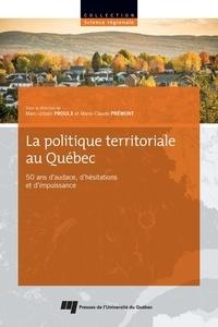 Marc-Urbain Proulx et Marie-Claude Prémont - La politique territoriale au Québec - 50 ans d'audace, d'hésitations et d'impuissance.