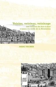 Marc Vacher - Voisins, Voisines, Voisinage - Les cultures du face-à-face à Lyon à la veille de la Révolution.