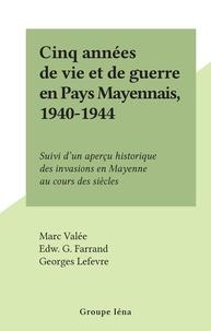 Marc Valée et Edw. G. Farrand - Cinq années de vie et de guerre en Pays Mayennais, 1940-1944 - Suivi d'un aperçu historique des invasions en Mayenne au cours des siècles.