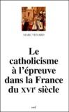 Marc Venard - Le catholicisme à l'épreuve dans la France du XVIe siècle.