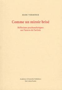 Marc Verminck - Comme un miroir brisé - Réflexions psychanalytiques sur l'oeuvre de l'artiste.