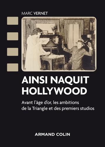 Ainsi naquit Hollywood. Avant l'âge d'or, les ambitions de la Triangle et des premiers studios