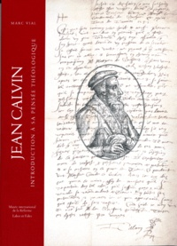 Marc Vial - Jean Calvin - Introduction à sa pensée théologique.