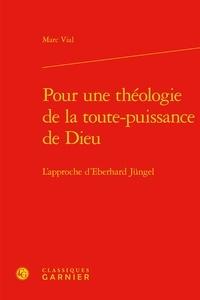 Marc Vial - Pour une theologie de la toute puissance de Dieu - L'approche d'Eberhard Jüngel.