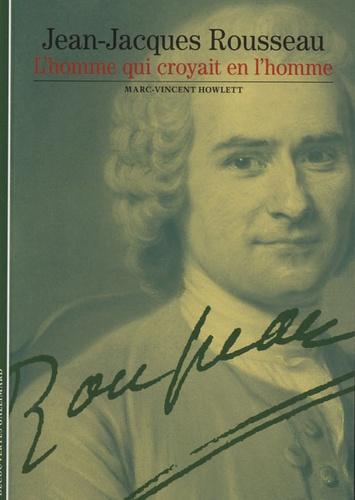Marc-Vincent Howlett - Jean-Jacques Rousseau, l'homme qui croyait en l'homme.
