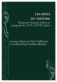 Marc Vuillermoz et Sandrine Blondet - Les idées du théâtre - Paratextes français, italiens et espagnols des XVIe et XVIIe siècles.