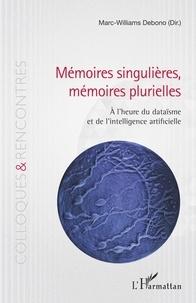 Marc-Williams Debono - Mémoires singulières, mémoires plurielles - A l'heure du dataïsme et de l'intelligence artificielle.