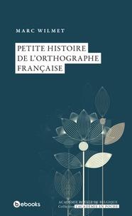 Marc Wilmet - Petite histoire de l'orthographe française.