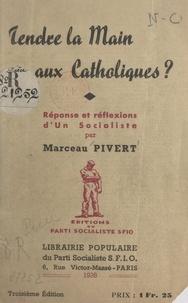 Marceau Pivert - Tendre la main aux Catholiques ? - Réponse et réflexions d'un Socialiste.