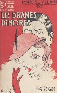 Marcel Allain - Les drames ignorés - Grand roman de mystère, de police et d'amour.