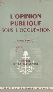 Marcel Baudot et Henri Bourdeau de Fontenay - L'opinion publique sous l'Occupation - L'exemple d'un département français, 1939-1945.