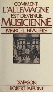 Marcel Beaufils et Gilles Cantagrel - Comment l'Allemagne est devenue musicienne.