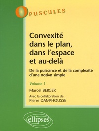 Marcel Berger et Pierre Damphousse - Convexité dans le plan, dans l'espace et au delà - De la puissance et de la complexité d'une notion simple, Tome 1.