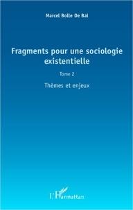 Marcel Bolle de Bal - Fragments pour une sociologie existentielle - Tome 2, Thèmes et enjeux.