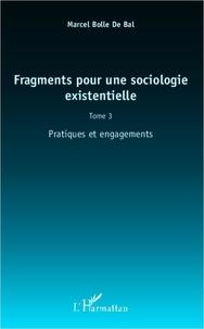 Marcel Bolle de Bal - Fragments pour une sociologie existentielle - Tome 3, Pratiques et engagements.