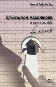 Marcel Bolle de Bal - L'initiation maçonnique - A partir et au-delà du secret.