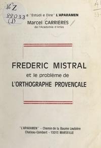 Marcel Carrières et Marius André - Frédéric Mistral et le problème de l'orthographe provençale.