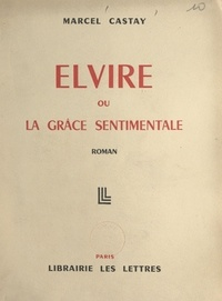 Marcel Castay - Elvire - Ou La grâce sentimentale.
