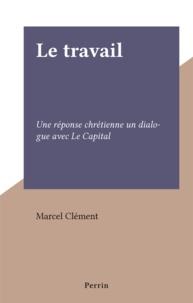 Marcel Clément - Le travail - Une réponse chrétienne un dialogue avec Le Capital.