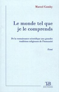 Marcel Comby - Le monde tel que je le comprends - De la connaissance scientifique aux grandes traditions religieuses de l'humanité.