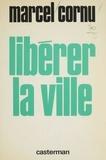 Marcel Cornu - Libérer la ville.