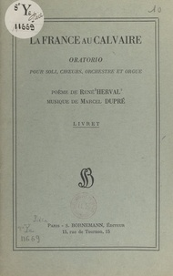 Marcel Dupre et René Herval - La France au Calvaire - Oratorio pour soli, chœurs, orchestre et orgue. Poème de René Herval, musique de Marcel Dupré.