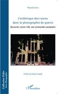 Marcel Fortini - L'esthétique des ruines dans la photographie de guerre - Beyrouth, centre-ville, une commande exemplaire.