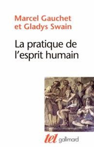 Marcel Gauchet et Gladys Swain - La pratique de l'esprit humain - L'institution asilaire et la révolution démocratique.