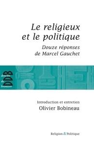 Marcel Gauchet et Olivier Bobineau - Le religieux et le politique - Suivi de Douze réponses de Marcel Gauchet.