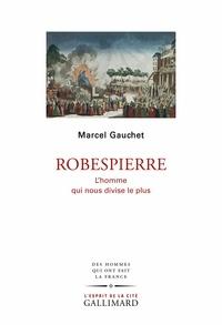 Marcel Gauchet - Robespierre - L'homme qui nous divise le plus.