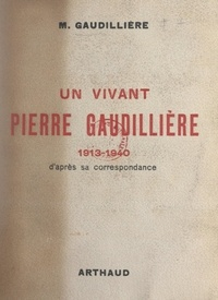 Marcel Gaudillière et Florent du Bois de La Villerabel - Un vivant : Pierre Gaudillière, 1913-1940 - D'après sa correspondance.